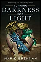 Turning Darkness Into Light (The Memoirs of Lady Trent, #6)