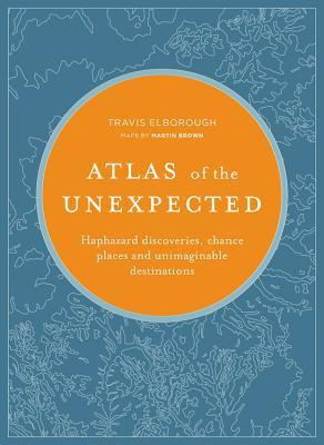 Atlas of the Unexpected: Haphazard Discoveries, Chance Places and Unimaginable Destinations