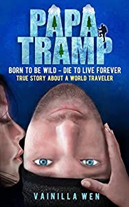 Papa Tramp: Born to Be Wild- Die to Live Forever. True Story about A World Traveler