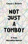Not Just a Tomboy: A Trans Masculine Memoir
