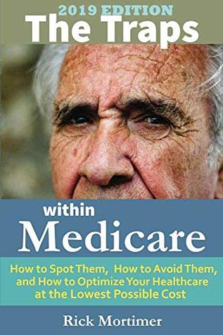 """The Traps Within Medicare -- 2019 Edition: How to Spot Them, How to Avoid Them, and How to Optimize Your Healthcare at the Lowest Possible Cost (""""Avoid the Traps"""" Series, Book 2)"""