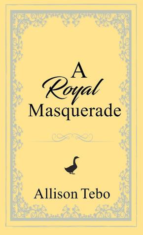 A Royal Masquerade by Allison Tebo