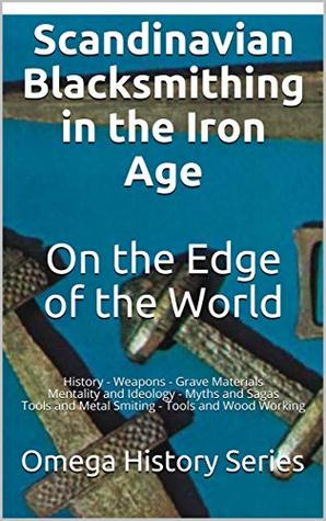 Scandinavian Blacksmithing in the Iron Age On the Edge of the World: History - Weapons - Grave Materials Mentality and Ideology - Myths and Sagas Tools and Metal Smiting - Tools and Wood Working