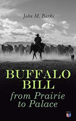 Buffalo Bill from Prairie to Palace: An Authentic History Of The Wild West - Illustrated Edition