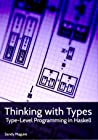Thinking with Types. Type-Level Programming in Haskell by Sandy Maguire