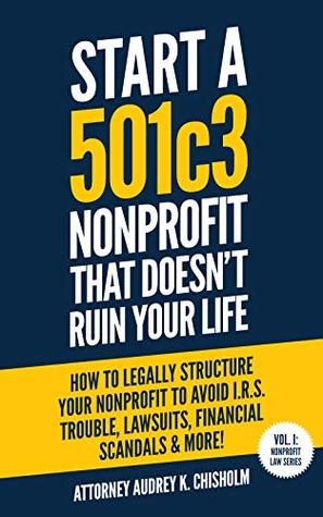 Start A 501c3 Nonprofit That Doesn't Ruin Your Life: How to Legally Structure Your Nonprofit to Avoid I.R.S. Trouble, Lawsuits, Financial Scandals & More! (Nonprofit Law Series Book 1)