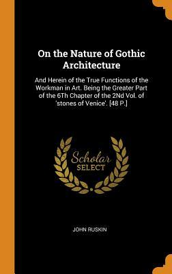 On the Nature of Gothic Architecture: And Herein of the True Functions of the Workman in Art. Being the Greater Part of the 6Th Chapter of the 2Nd Vol. of 'stones of Venice'. [48 P.]