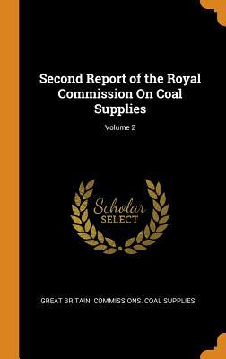 Second Report of the Royal Commission on Coal Supplies; Volume 2