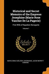 Historical and Secret Memoirs of the Empress Josephine (Marie Rose Tascher de la Pagerie): First Wife of Napoleon Bonaparte; Volume 1