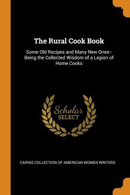 The Rural Cook Book: Some Old Recipes and Many New Ones--Being the Collected Wisdom of a Legion of Home Cooks