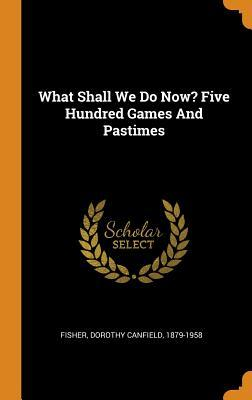 What Shall We Do Now?: Five Hundred Games and Pastimes