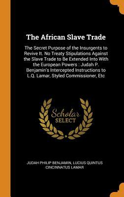 The African Slave Trade: The Secret Purpose of the Insurgents to Revive It. No Treaty Stipulations Against the Slave Trade to Be Extended Into With the European Powers: Judah P. Benjamin's Intercepted Instructions to L.Q. Lamar, Styled Commissioner, Etc