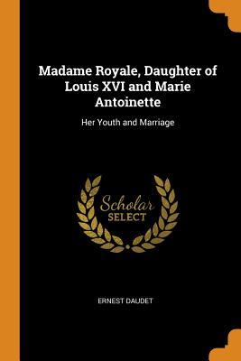 Madame Royale, daughter of Louis XVI and Marie Antoinette: her youth and marriage (1913)