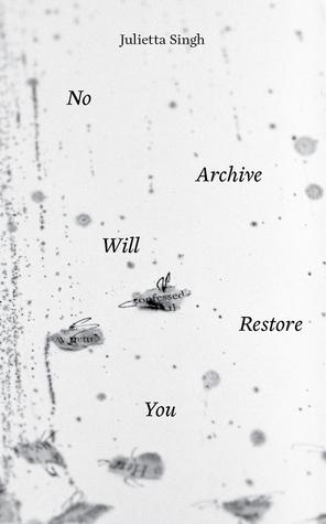 No Archive Will Restore You by Julietta Singh