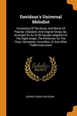 Davidson's Universal Melodist: Consisting of the Music and Words of Popular, Standard, and Original Songs, &c. Arranged So as to Be Equally Adapted for the Sight-Singer, the Performer on the Flute, Cornopean, Accordion, or Any Other Treble Instrument