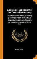 A Sketch of the History of the East-India Company: From Its First Formation to the Passing of the Regulating Act of 1773; With a Summary View of the Changes Which Have Taken Place Since That Period in the Internal Administration of British India