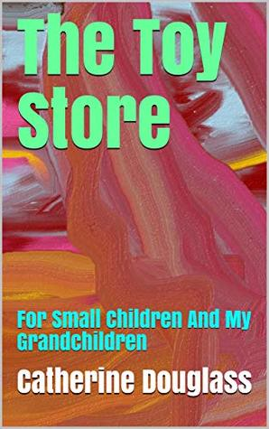 The Toy Store: For Small Children And My Grandchildren