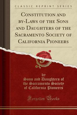 Constitution and By-Laws of the Sons and Daughters of the Sacramento Society of California Pioneers (Classic Reprint)