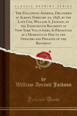 The Following Address, Delivered at Albany, February 22, 1858, by the Late Col. William A. Jackson, of the Eighteenth Regiment of New-York Volunteers, Is Presented as a Memento of Him to the Officers and Privates of the Regiment (Classic Reprint)