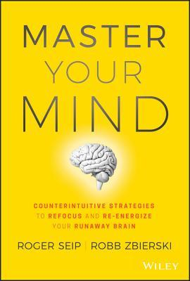 Master Your Mind  Counterintuitive Strategies To Refocus And Re-Energize Your Runaway Brain (2018, Wiley)