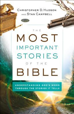 The Most Important Stories of the Bible: Understanding God's Word Through the Stories It Tells