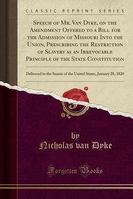 Speech of Mr. Van Dyke, on the Amendment Offered to a Bill for the Admission of Missouri Into the Union, Prescribing the Restriction of Slavery as an Irrevocable Principle of the State Constitution: Delivered in the Senate of the United States, January 28