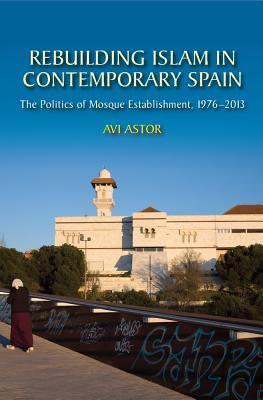 Rebuilding Islam in Contemporary Spain: The Politics of Mosque Establishment, 1976-2013
