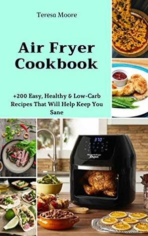 Air Fryer Cookbook: +200 Easy, Healthy & Low-Carb Recipes That Will Help Keep You Sane (Delicious Recipes Book 3)