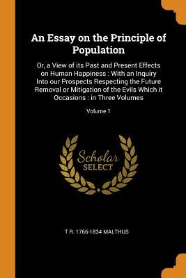 An Essay on the Principle of Population: Or, a View of Its Past and Present Effects on Human Happiness: With an Inquiry Into Our Prospects Respecting the Future Removal or Mitigation of the Evils Which It Occasions: In Three Volumes; Volume 1