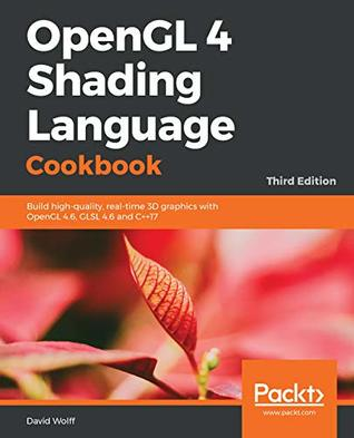 OpenGL 4 Shading Language Cookbook: Build high-quality, real-time 3D graphics with OpenGL 4.6, GLSL 4.6 and C++17, 3rd Edition