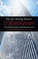 The New Working Woman's (r)Evolution: How to Survive and Succeed Through Empowerment