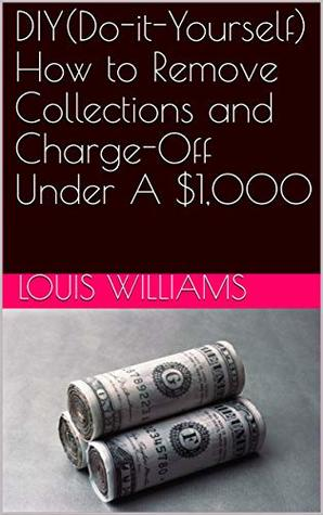 DIY(Do-it-Yourself) How to Remove Collections and Charge-Off Under A $1,000 (Create Credit Freedom Book 4)