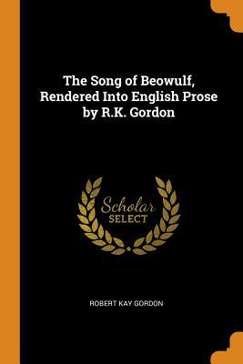 The Song of Beowulf, Rendered Into English Prose by R.K. Gordon