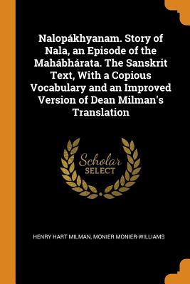 Nalop�khyanam. Story of Nala, an Episode of the Mah�bh�rata. the Sanskrit Text, with a Copious Vocabulary and an Improved Version of Dean Milman's Translation