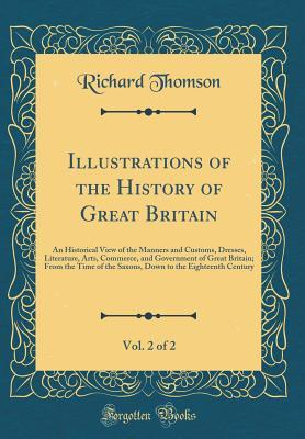 Illustrations of the History of Great Britain, Vol. 2 of 2: An Historical View of the Manners and Customs, Dresses, Literature, Arts, Commerce, and Government of Great Britain; From the Time of the Saxons, Down to the Eighteenth Century (Classic Reprint)