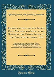Register of Officers and Agents, Civil, Military, and Naval, in the Service of the United States, on the Thirtieth September, 1807: Showing the State or Territory from Which Each Person Was Appointed to Office, the State or Country in Which He Was Born, a