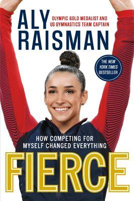 Fierce How Competing For Myself Changed Everything By Aly Raisman