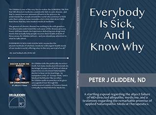 Everybody Is Sick, And I Know Why: An eye-opening exposé regarding the abject failures of MD-directed medicine; and a testimony regarding the promise of applied Naturopathic medical therapeutics.