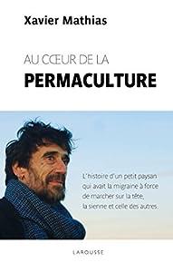 Au coeur de la permaculture : L'histoire d'un petit paysan qui avait la migraine a force de marcher sur la tête, la sienne et celle des autres