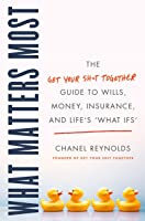 "What Matters Most: The Get Your Shit Together Guide to Wills, Money, Insurance, and Life's ""What-ifs"""