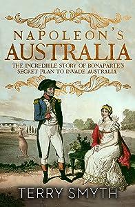 Napoleon's Australia: The Incredible Story of Bonaparte's Secret Plan to Invade Australia