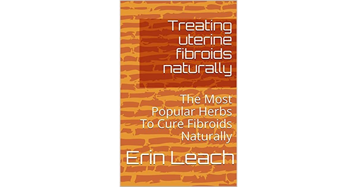 Treating uterine fibroids naturally: The Most Popular Herbs To Cure