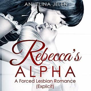 Rebecca's ALPHA - A Forced Lesbian Romance. (Explicit Adult)