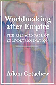 Worldmaking after Empire: The Rise and Fall of Self-Determination
