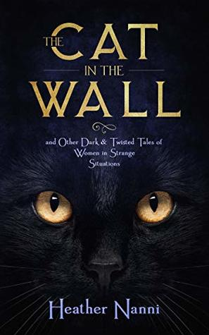 The Cat in the Wall: and Other Dark & Twisted Tales of Women in Strange Situations