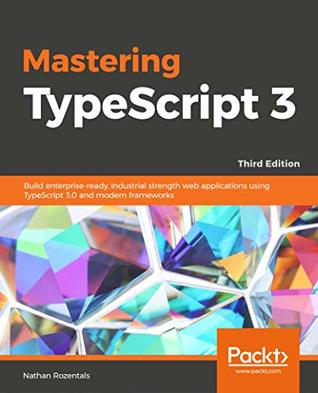 Mastering TypeScript 3 by Nathan Rozentals
