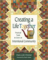 Creating a Life Together: Practical Tools to Grow an Intentional Community