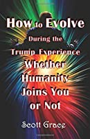 How to Evolve During the Trump Experience Whether Humanity Joins You or Not