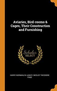 Aviaries, Bird-Rooms & Cages, Their Construction and Furnishing