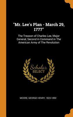 Mr. Lee's Plan - March 29, 1777: The Treason of Charles Lee, Major General, Second in Command in the American Army of the Revolution